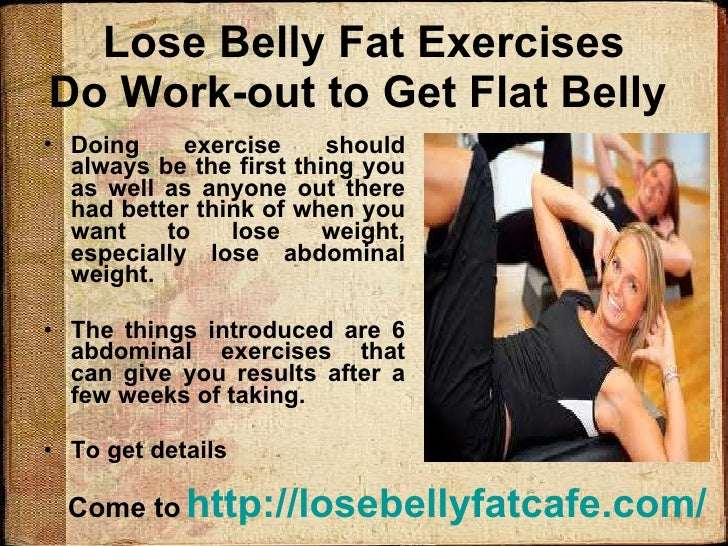 Lose Belly Fat Exercises Do Work-out to Get Flat Belly  <ul><li>Doing exercise should always be the first thing you as wel...