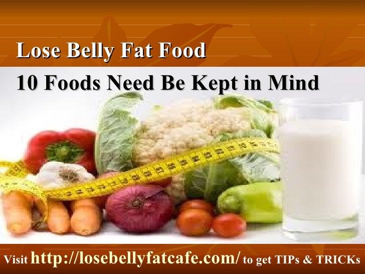 <ul><li>Lose Belly Fat Food  </li></ul><ul><li>10 Foods Need Be Kept in Mind </li></ul>Visit   http://losebellyfatcafe.com...