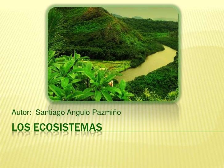 Los ECOSISTEMAS<br />Autor:  Santiago Angulo Pazmiño<br />