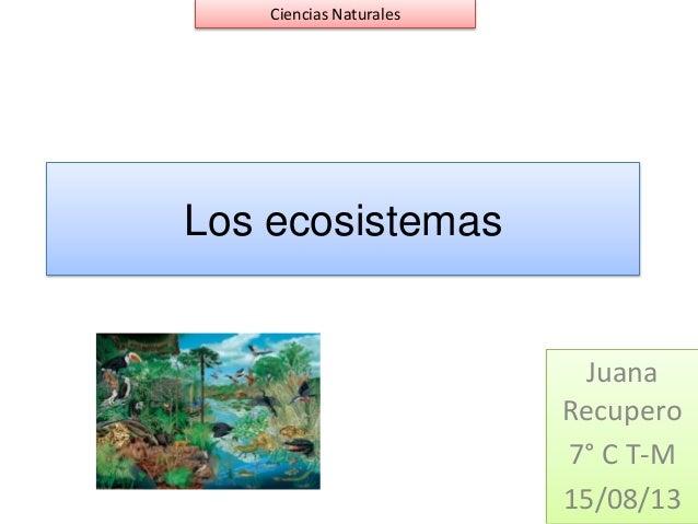 Los ecosistemas Juana Recupero 7° C T-M 15/08/13 Ciencias Naturales