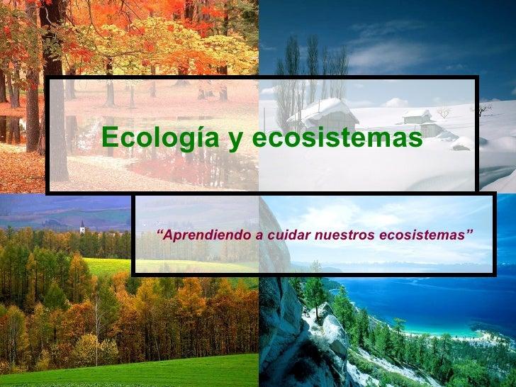 """Ecología y ecosistemas   """"Aprendiendo a cuidar nuestros ecosistemas"""""""