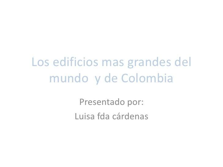 Los edificios mas grandes del mundo  y de Colombia<br />Presentado por:<br />Luisa fda cárdenas<br />