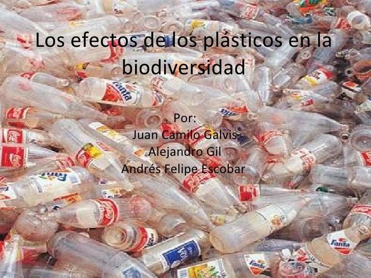 Los efectos de los plásticos en la biodiversidad Por: Juan Camilo Galvis Alejandro Gil Andrés Felipe Escobar