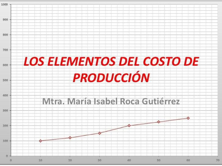LOS ELEMENTOS DEL COSTO DE        PRODUCCIÓN  Mtra. María Isabel Roca Gutiérrez