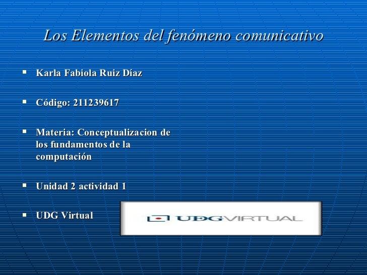 Los Elementos del fenómeno comunicativo <ul><li>Karla Fabiola Ruiz Díaz </li></ul><ul><li>Código: 211239617 </li></ul><ul>...