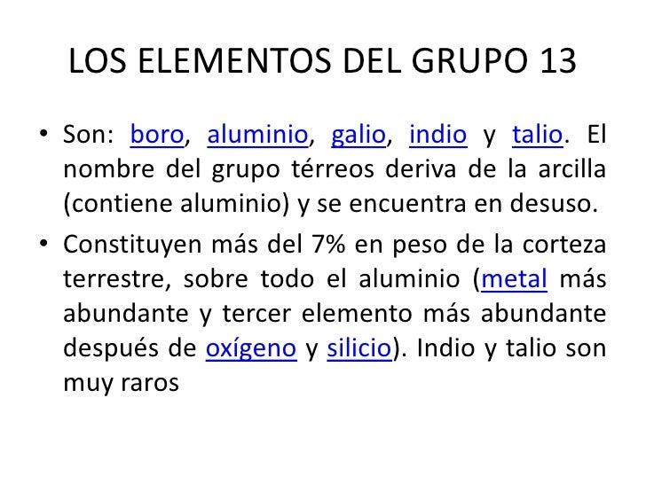 LOS ELEMENTOS DEL GRUPO 13<br />Son: boro, aluminio, galio, indio y talio. El nombre del grupo térreos deriva de la arcill...