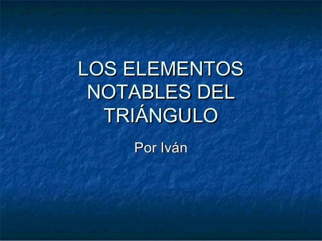 LOS ELEMENTOS NOTABLES DEL  TRIÁNGULO    Por Iván