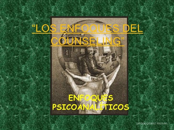 """"""" LOS ENFOQUES DEL COUNSELING"""" ENFOQUES PSICOANALÍTICOS JAVIER GÓMEZ TOLEDO"""