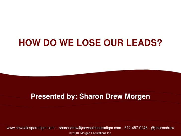 1<br />HOW DO WE LOSE OUR LEADS?<br />Presented by: Sharon Drew Morgen<br />www.newsalesparadigm.com  - sharondrew@newsale...