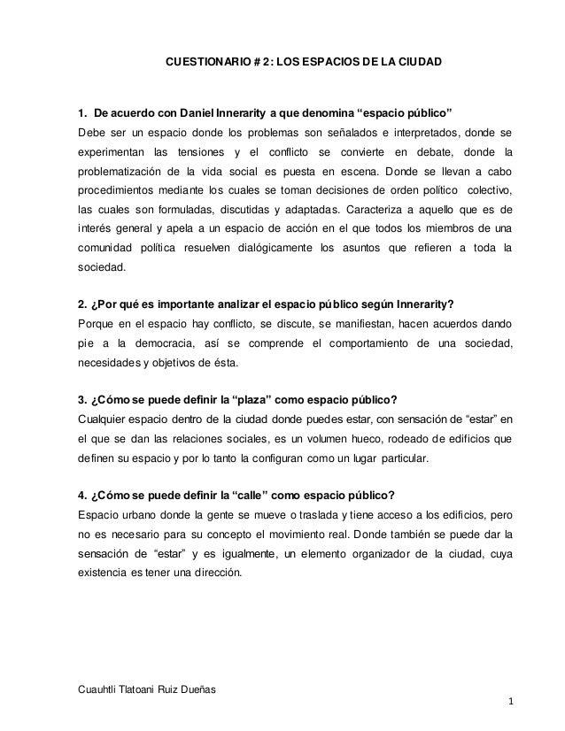 CUESTIONARIO # 2: LOS ESPACIOS DE LA CIUDAD Cuauhtli Tlatoani Ruiz Dueñas 1 1. De acuerdo con Daniel Innerarity a que deno...