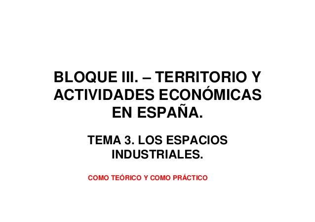 BLOQUE III. – TERRITORIO YACTIVIDADES ECONÓMICASEN ESPAÑA.TEMA 3. LOS ESPACIOSINDUSTRIALES.COMO TEÓRICO Y COMO PRÁCTICO