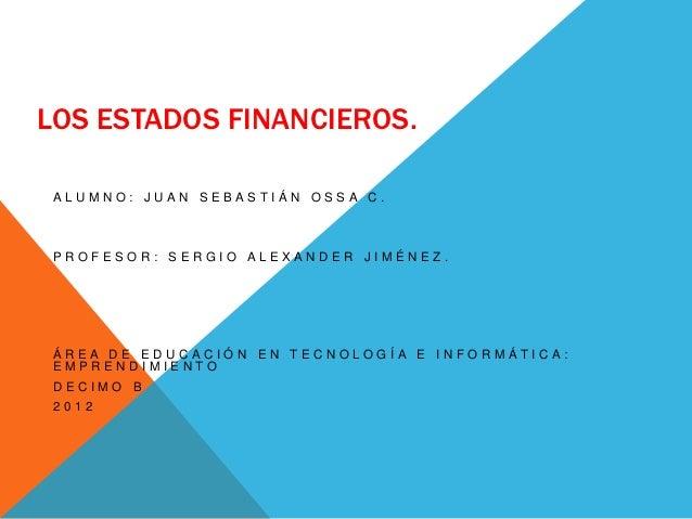LOS ESTADOS FINANCIEROS. ALUMNO: JUAN SEBASTIÁN OSSA C. PROFESOR: SERGIO ALEXANDER JIMÉNEZ. ÁREA DE EDUCACIÓN EN TECNOLOGÍ...