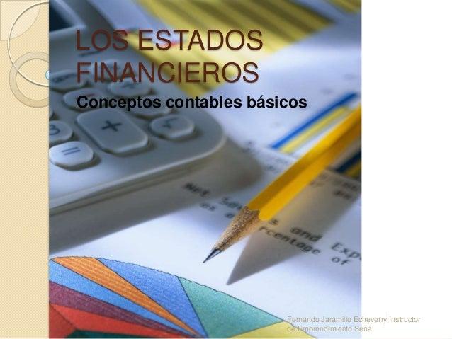LOS ESTADOSFINANCIEROSConceptos contables básicos                        Fernando Jaramillo Echeverry Instructor          ...