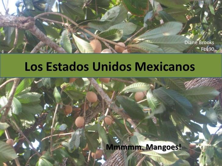 Diane Brooks<br />FL490<br />Los EstadosUnidosMexicanos<br />Mmmmm. Mangoes!<br />