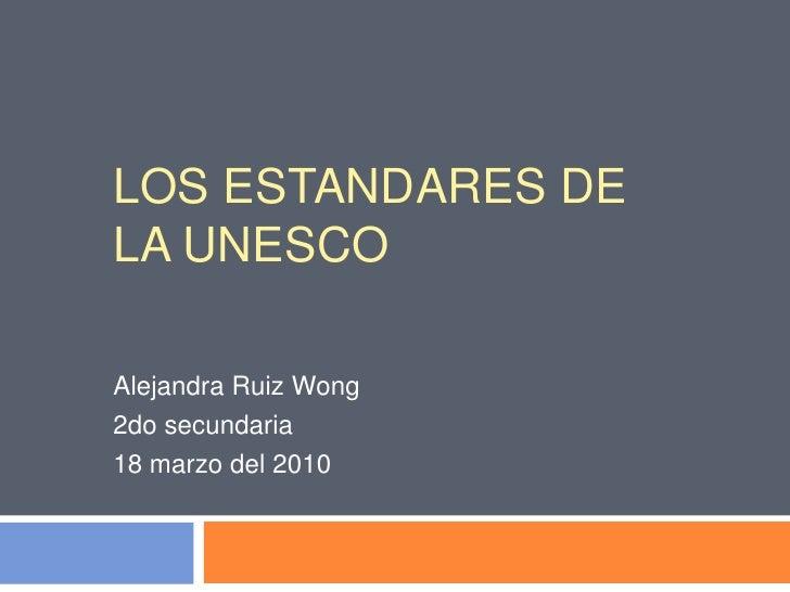 LOS ESTANDARES DE LA UNESCO<br />Alejandra Ruiz Wong<br />2do secundaria<br />18 marzo del 2010<br />