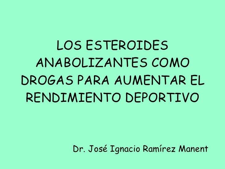 LOS ESTEROIDES ANABOLIZANTES COMO DROGAS PARA AUMENTAR EL RENDIMIENTO DEPORTIVO Dr. José Ignacio Ramírez Manent