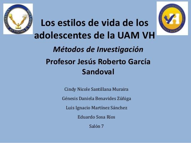 Los estilos de vida de losadolescentes de la UAM VHMétodos de InvestigaciónProfesor Jesús Roberto GarcíaSandovalCindy Nico...