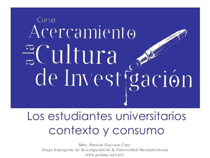 Los estudiantes universitarios contexto y consumo Mtro. Horacio Guevara Cruz  Grupo Emergente de Investigación de la Unive...