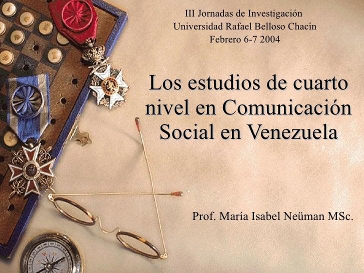 Los estudios de cuarto nivel en Comunicación Social en Venezuela Prof. María Isabel Neüman MSc. III Jornadas de Investigac...
