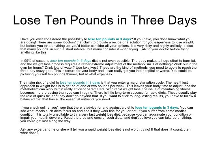 <ul><li>Have you ever considered the possibility to  lose ten pounds in 3 days ? If you have, you don't know what you are ...