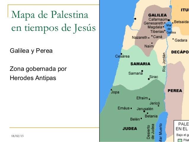 Mapa de Palestinaen tiempos de JesúsGalilea y PereaZona gobernada porHerodes Antipas18/02/13              11