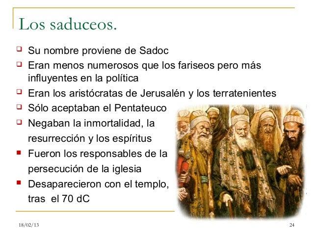 Los saduceos.   Su nombre proviene de Sadoc   Eran menos numerosos que los fariseos pero más    influyentes en la políti...