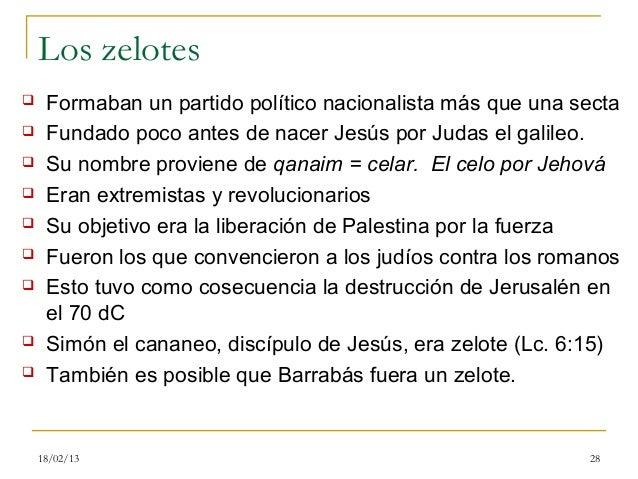 Los zelotes    Formaban un partido político nacionalista más que una secta    Fundado poco antes de nacer Jesús por Juda...