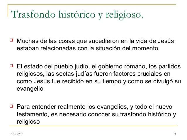 Trasfondo histórico y religioso.   Muchas de las cosas que sucedieron en la vida de Jesús    estaban relacionadas con la ...