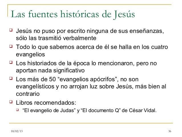 Las fuentes históricas de Jesús   Jesús no puso por escrito ninguna de sus enseñanzas,    sólo las trasmitió verbalmente...