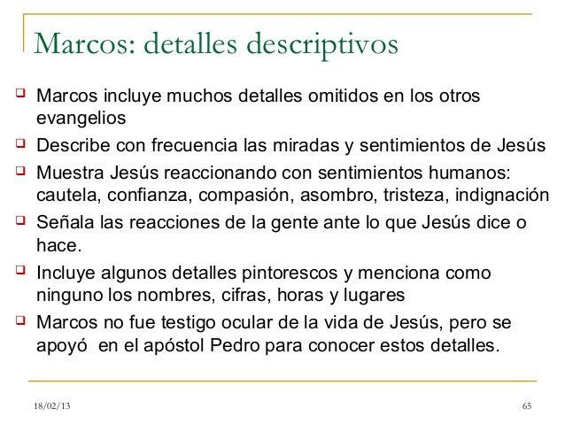 Marcos: detalles descriptivos   Marcos incluye muchos detalles omitidos en los otros    evangelios   Describe con frecue...