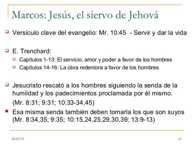 Marcos: Jesús, el siervo de Jehová   Versículo clave del evangelio: Mr. 10:45 - Servir y dar la vida   E. Trenchard:    ...