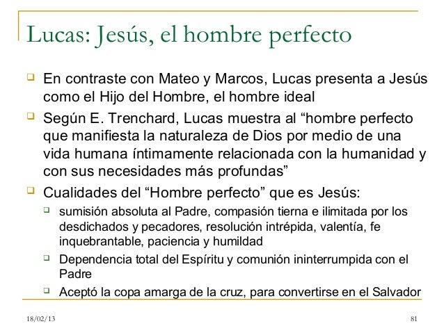 Lucas: Jesús, el hombre perfecto   En contraste con Mateo y Marcos, Lucas presenta a Jesús    como el Hijo del Hombre, el...