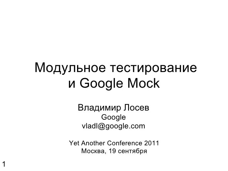 Модульное тестирование и Google Mock Владимир Лосев Google [email_address] Yet Another Conference 2011 Москва, 19 сентяб...