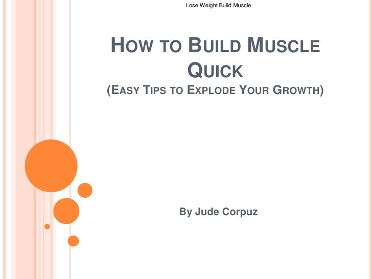 How to Build Muscle Quick (Easy Tips to Explode Your Growth)<br />By Jude Corpuz<br />Lose Weight Build Muscle <br />