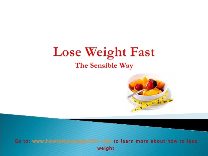 The Sensible Way Go to:  www.howtoloseweight001.com   to learn more about how to lose weight