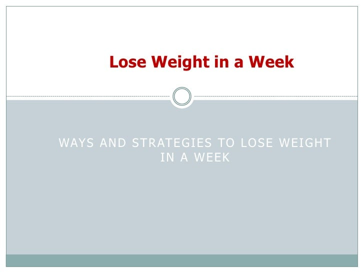 Lose Weight in a Week<br />Ways and Strategies to Lose Weight in a Week<br />