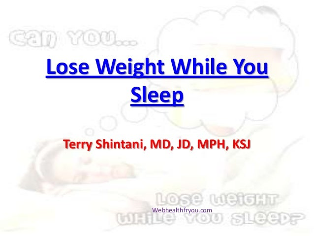 Lose Weight While YouSleepTerry Shintani, MD, JD, MPH, KSJWebhealthfryou.com