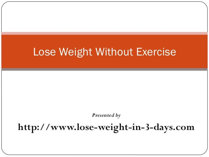 Presented by http://www.lose-weight-in-3-days.com Lose Weight Without Exercise