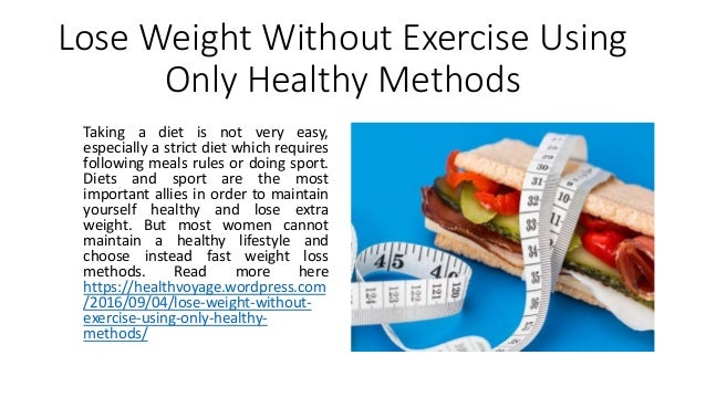 Lose Weight Without Exercise Using Only Healthy Methods Taking a diet is not very easy, especially a strict diet which req...