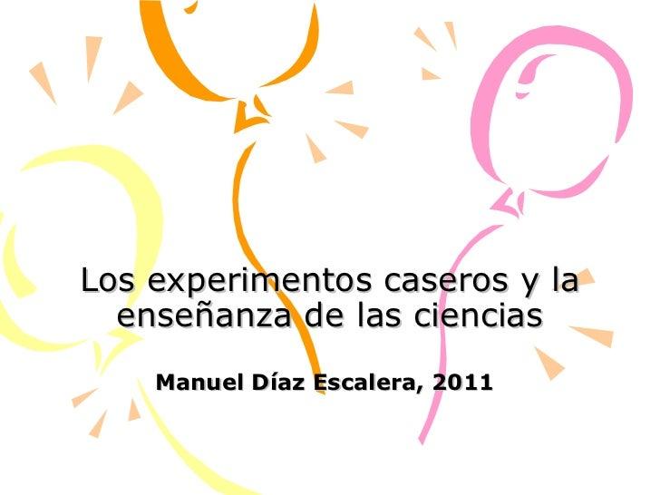 Los experimentos caseros y la enseñanza de las ciencias Manuel Díaz Escalera, 2011