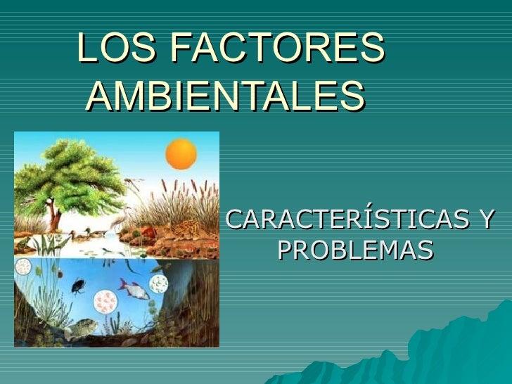 LOS FACTORESAMBIENTALES     CARACTERÍSTICAS Y        PROBLEMAS
