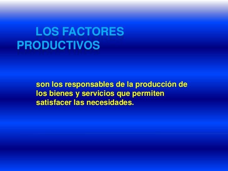 Los factores productivos<br />son los responsables de la producción de los bienes y servicios que permiten satisface...
