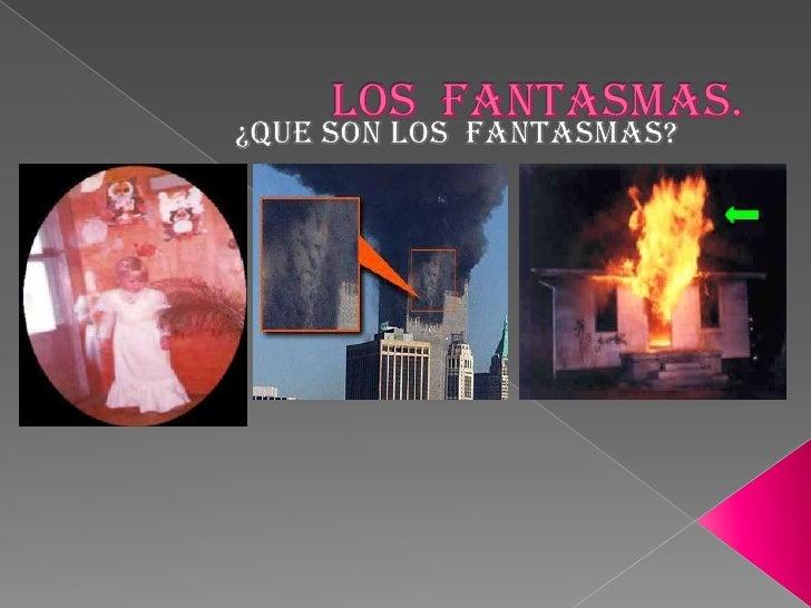 LOS  FANTASMAS.<br />¿QUE SON LOS  FANTASMAS?<br />
