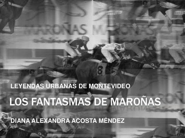 LEYENDAS URBANAS DE MONTEVIDEOLOS FANTASMAS DE MAROÑASDIANA ALEXANDRA ACOSTA MÉNDEZ