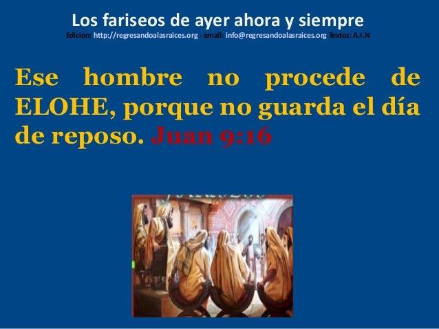 Ese hombre no procede de ELOHE, porque no guarda el día de reposo. Juan 9:16 Los fariseos de ayer ahora y siempre Edicion:...