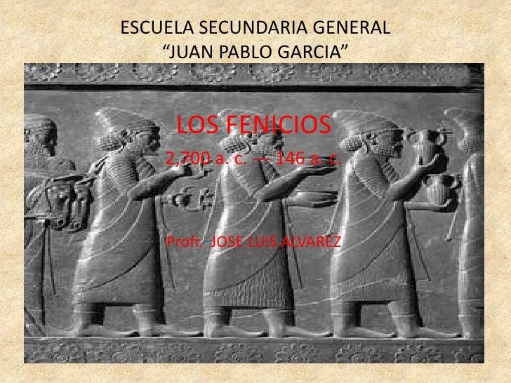 """ESCUELA SECUNDARIA GENERAL """"JUAN PABLO GARCIA""""<br />LOS FENICIOS<br />2,700 a. c. --- 146 a. c.<br />Profr.  JOSE LUIS ALV..."""