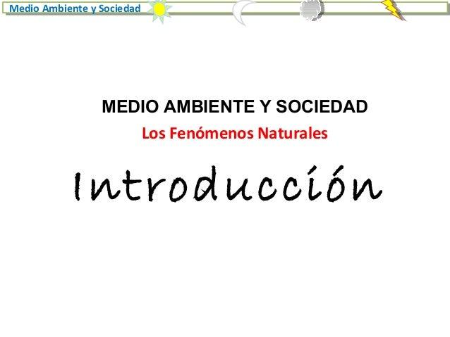 Introducción Medio Ambiente y Sociedad MEDIO AMBIENTE Y SOCIEDAD Los Fenómenos Naturales