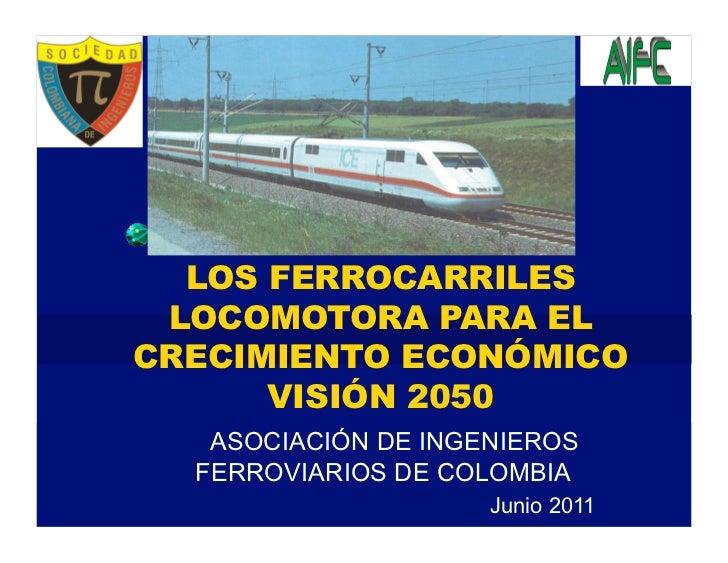 LOS FERROCARRILES LOCOMOTORA PARA ELCRECIMIENTO ECONÓMICO      VISIÓN 2050   ASOCIACIÓN DE INGENIEROS  FERROVIARIOS DE COL...