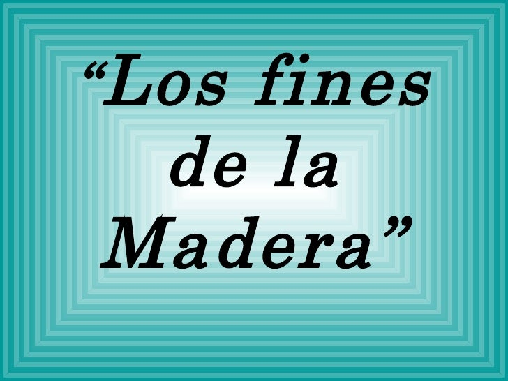 """"""" Los fines de la Madera"""""""