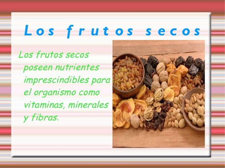 Los frutos secos Los frutos secos poseen nutrientes imprescindibles para el organismo como vitaminas, minerales y fibras .